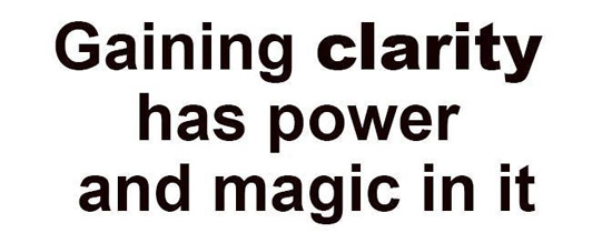 Gaining clarity has power and magic in it.